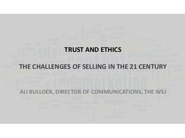 TRUST AND ETHICS THE CHALLENGES OF SELLING IN THE 21 CENTURY ALI BULLOCK, DIRECTOR OF COMMUNICATIONS, THE WSJ