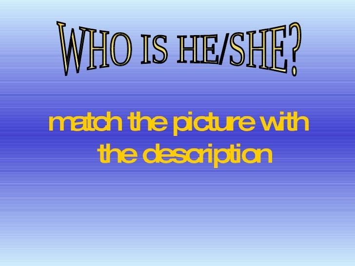 <ul><li>match the picture with the description </li></ul>WHO IS HE/SHE?
