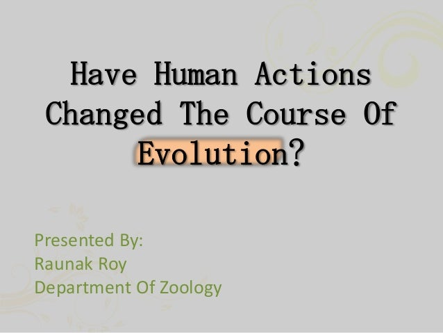 Have Human Actions Changed The Course Of Evolution? Presented By: Raunak Roy Department Of Zoology