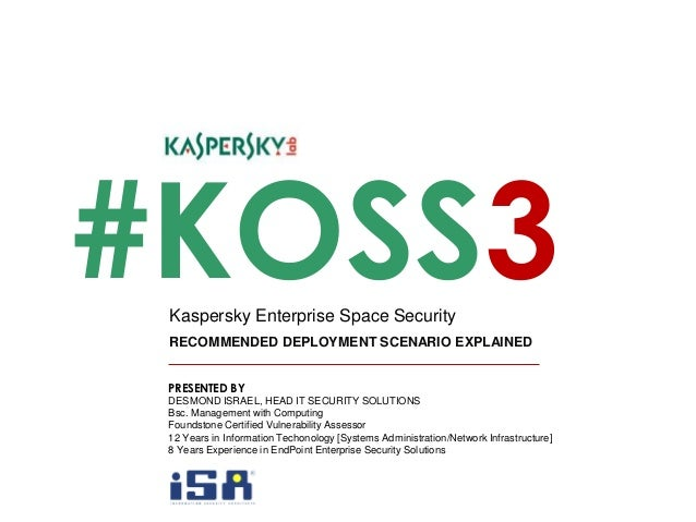 #KOSS3 RECOMMENDED DEPLOYMENT SCENARIO EXPLAINED Kaspersky Enterprise Space Security PRESENTED BY DESMOND ISRAEL, HEAD IT ...