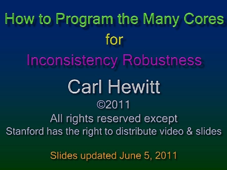 How to Program the Many CoresforInconsistency Robustness<br />Carl Hewitt<br />©2011<br />All rights reserved except<br />...