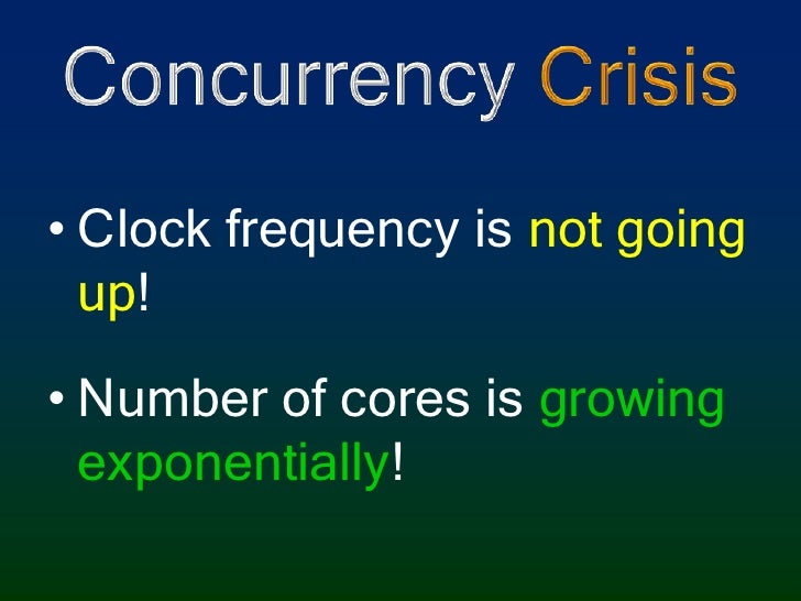 Concurrency Crisis<br />Clock frequency is not going up!<br />Number of cores is growing exponentially!<br />