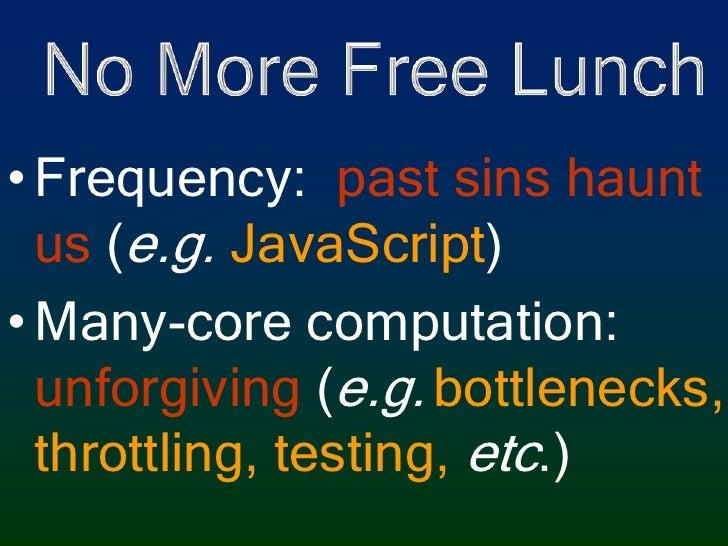 No More Free Lunch<br />Frequency:  past sins haunt us (e.g. JavaScript)<br />Many-core computation: unforgiving (e.g.bott...