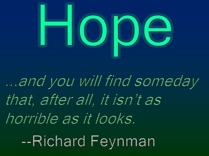 Hope<br />...and you will find someday that, after all, it isn't as horrible as it looks.<br />   --Richard Feynman<br />