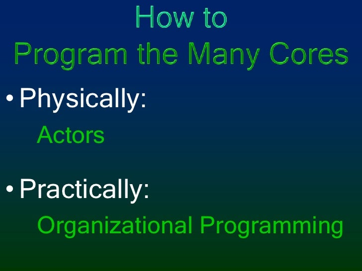 How toProgram the Many Cores<br />Physically:<br />Actors<br />Practically:<br />Organizational Programming <br />