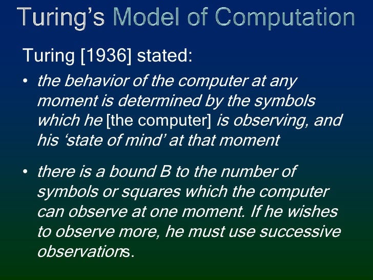 Turing's Model of Computation<br />Turing [1936] stated:<br />the behavior of the computer at any moment is determined by ...