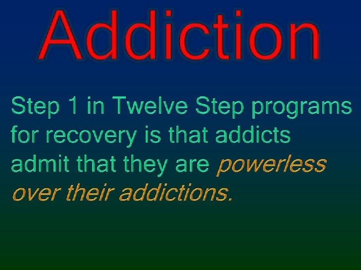 Addiction<br />Step 1 in Twelve Step programs for recovery is that addicts admit that they are powerless over their addict...