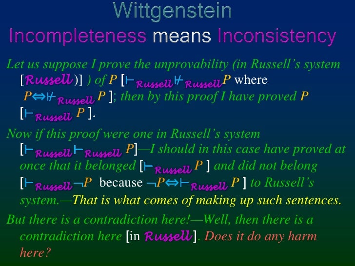 WittgensteinIncompleteness means Inconsistency<br />Let us suppose I prove the unprovability (in Russell's system[Russell ...