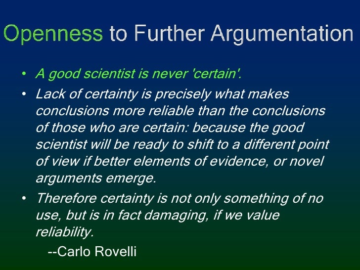 Openness to Further Argumentation<br />A good scientist is never 'certain'. <br />Lack of certainty is precisely what make...