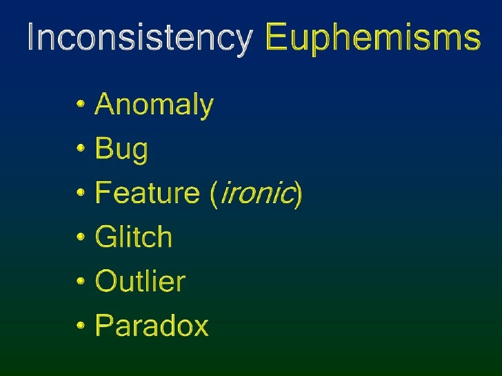 Inconsistency Euphemisms<br />Anomaly<br />Bug<br />Feature (ironic)<br />Glitch<br />Outlier<br />Paradox<br />