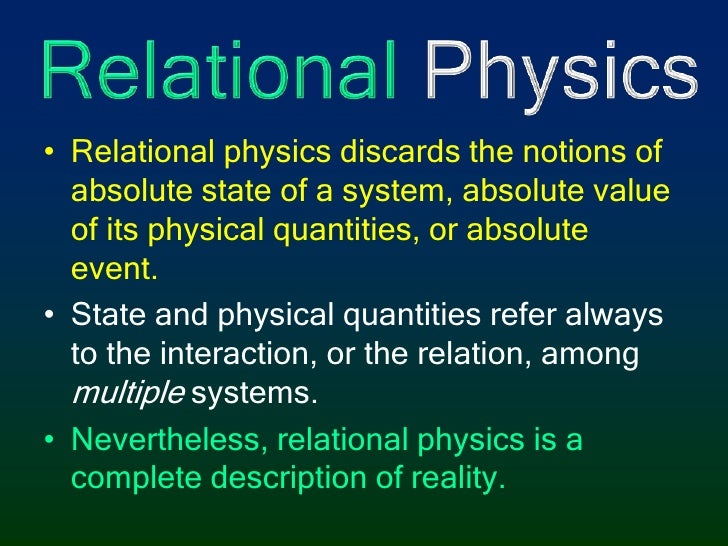 Relational Physics<br />Relational physics discards the notions of absolute state of a system, absolute value of its physi...