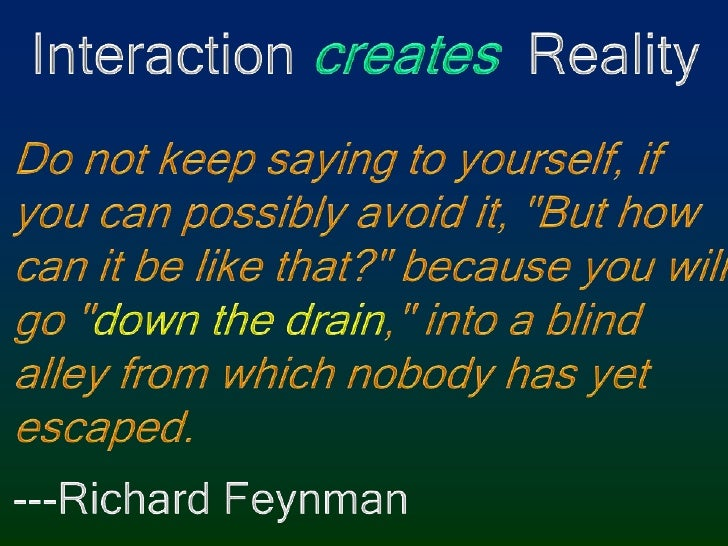 """Interaction creates  Reality<br />Do not keep saying to yourself, if you can possibly avoid it, """"But how can it be like th..."""