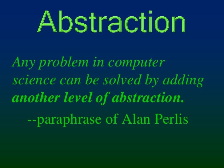 Abstraction<br />Any problem in computer science can be solved by adding another level of abstraction.<br />   --paraphras...