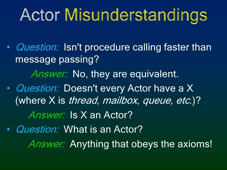 Actor Misunderstandings<br />Question:Isn't procedure calling faster than message passing?<br />Answer: No, they are equiv...