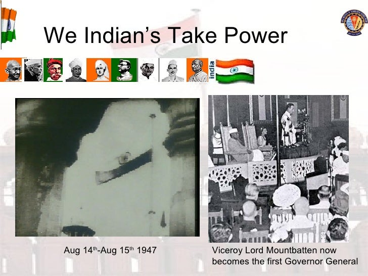 We Indian's Take Power Aug 14 th -Aug 15 th  1947 Viceroy Lord Mountbatten now becomes the first Governor General