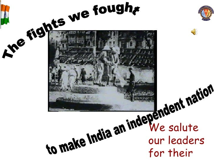 The fights we fought to make India an independent nation We salute our leaders for their sacrifices