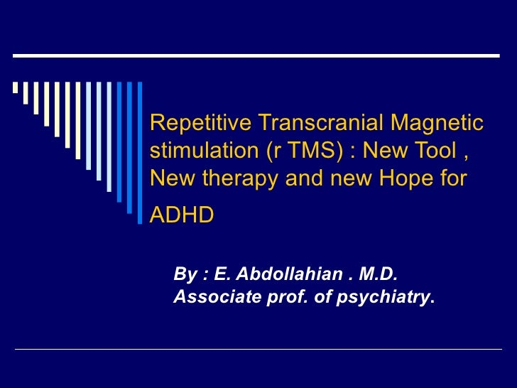 Repetitive Transcranial Magnetic stimulation (r TMS) : New Tool , New therapy and new Hope for ADHD   By : E. Abdollahian ...