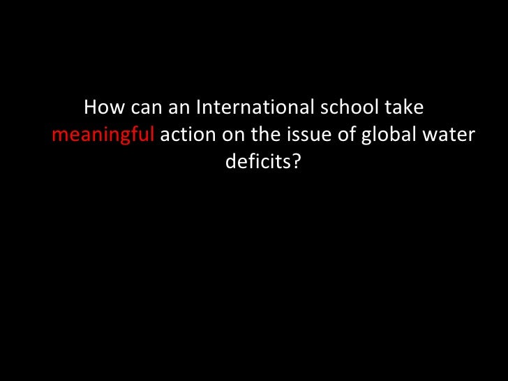 <ul><li>How can an International school take  meaningful  action on the issue of global water deficits? </li></ul>