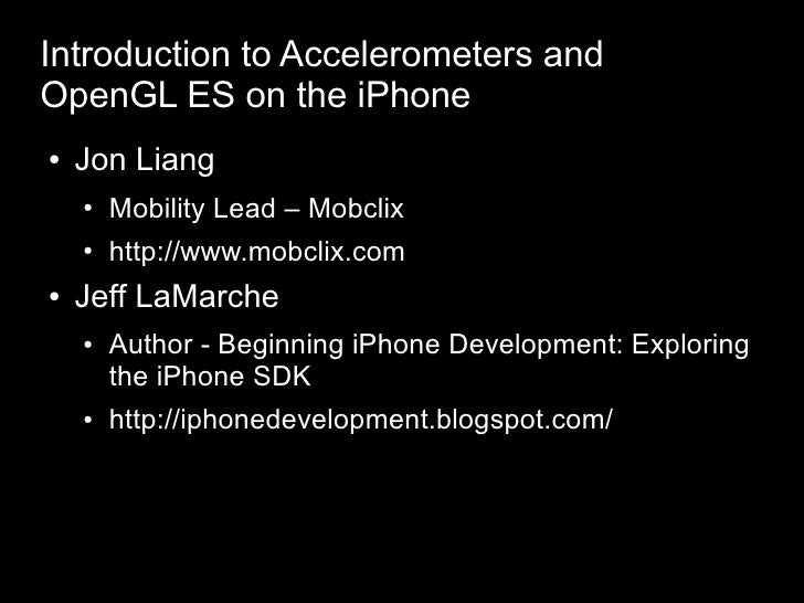 Introduction to Accelerometers and OpenGL ES on the iPhone     Jon Liang ●           Mobility Lead – Mobclix     ●        ...