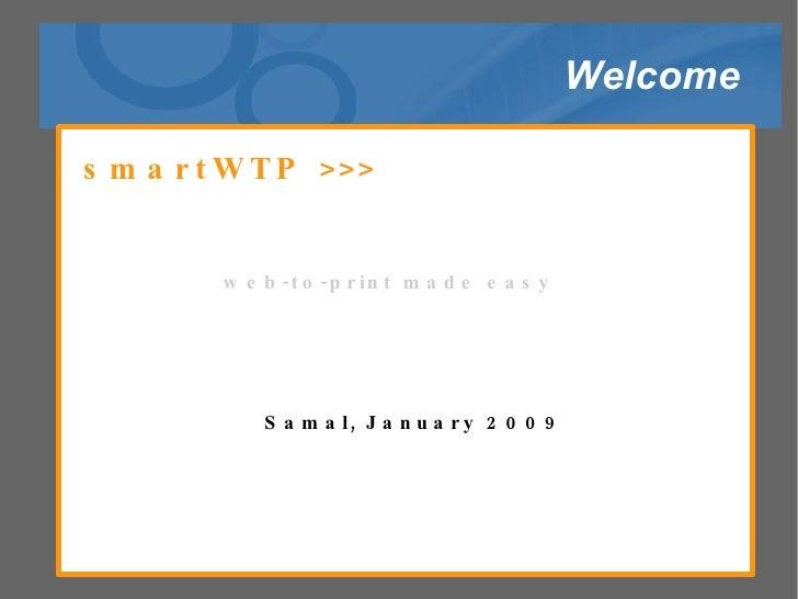 Welcome <ul><ul><li>smartWTP >>>  </li></ul></ul><ul><ul><li>web-to-print made easy  </li></ul></ul><ul><ul><li>Samal, Jan...