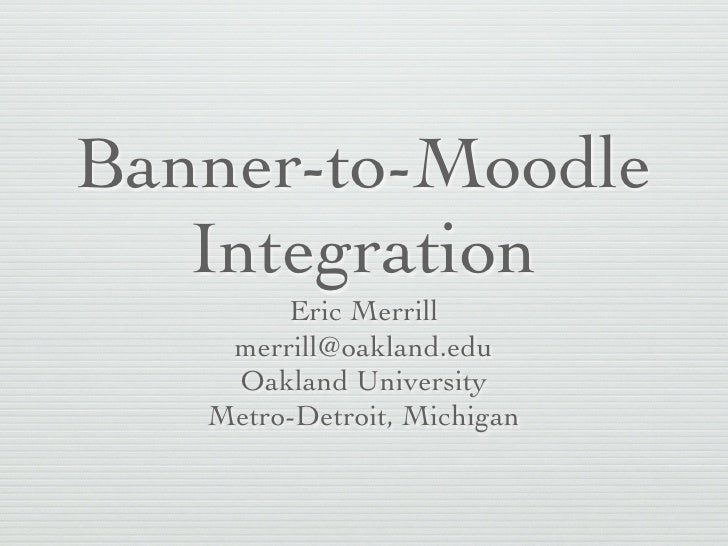Banner-to-Moodle    Integration         Eric Merrill     merrill@oakland.edu     Oakland University    Metro-Detroit, Mich...