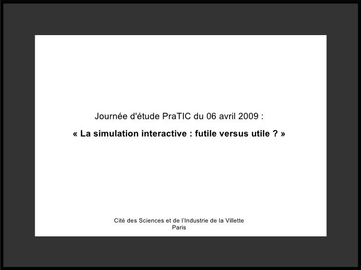 Journée d'étude PraTIC du 06 avril 2009 : « La simulation interactive : futile versus utile ? » Cité des Sciences et de l'...