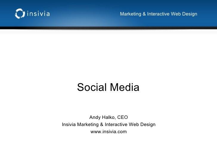 Social Media Andy Halko, CEO Insivia Marketing & Interactive Web Design www.insivia.com Marketing & Interactive Web Design