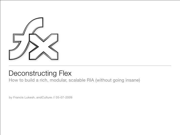 Deconstructing Flex How to build a rich, modular, scalable RIA (without going insane)   by Francis Lukesh, andCulture // 0...