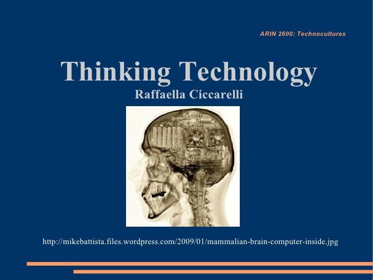 ARIN 2600: Technocultures         Thinking Technology                          Raffaella Ciccarelli     http://mikebattist...