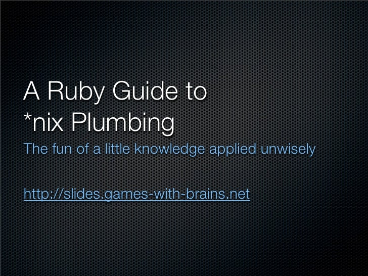 A Ruby Guide to *nix Plumbing The fun of a little knowledge applied unwisely   http://slides.games-with-brains.net