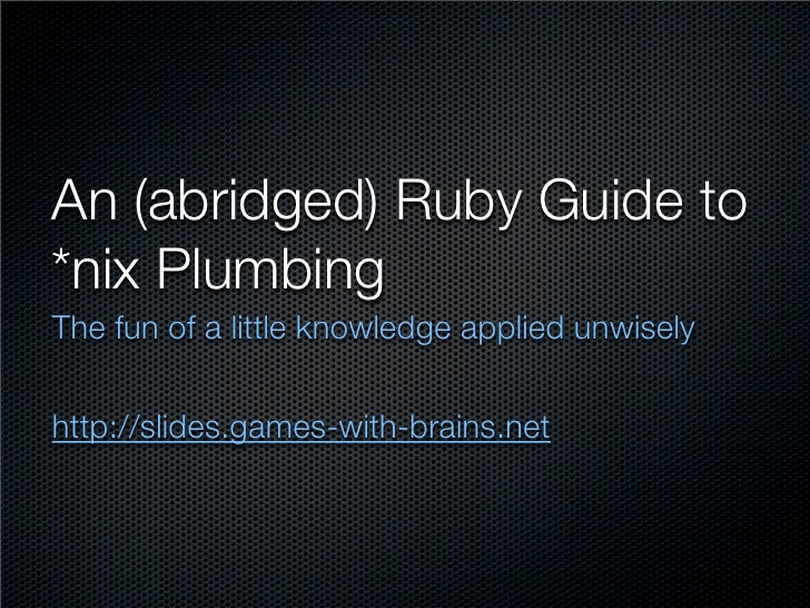 An (abridged) Ruby Guide to *nix Plumbing The fun of a little knowledge applied unwisely   http://slides.games-with-brains...