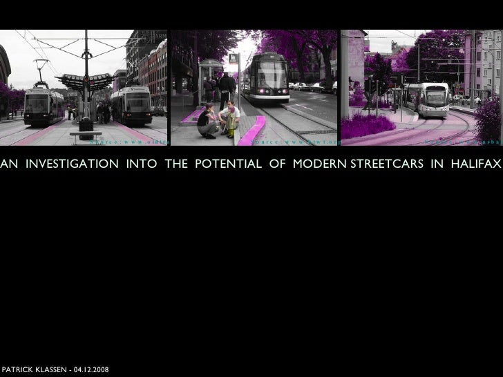 PATRICK KLASSEN - 04.12.2008 AN  INVESTIGATION  INTO  THE  POTENTIAL  OF  MODERN STREETCARS  IN  HALIFAX Source: www.btwt....