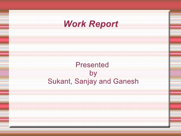 Work Report Presented by Sukant, Sanjay and Ganesh