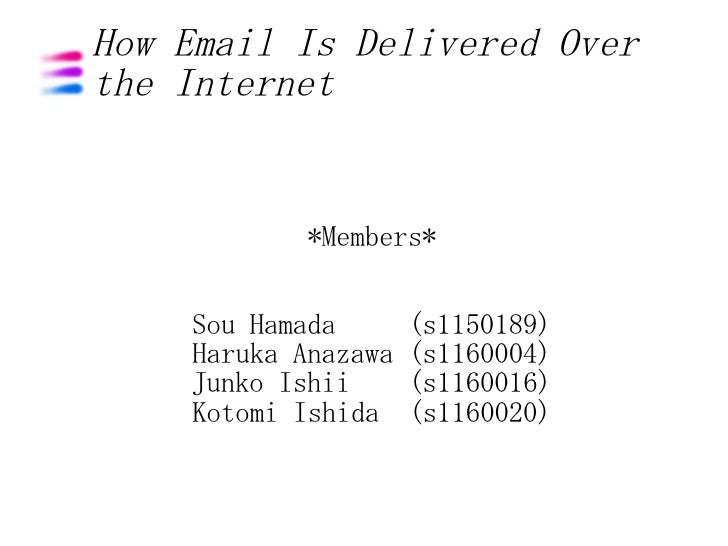 How Email Is Delivered Over the Internet              *Members*      Sou Hamada       (s1150189)     Haruka Anazawa   (s11...