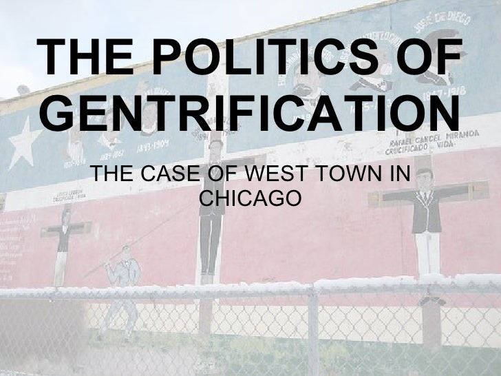 THE POLITICS OF GENTRIFICATION  THE CASE OF WEST TOWN IN          CHICAGO