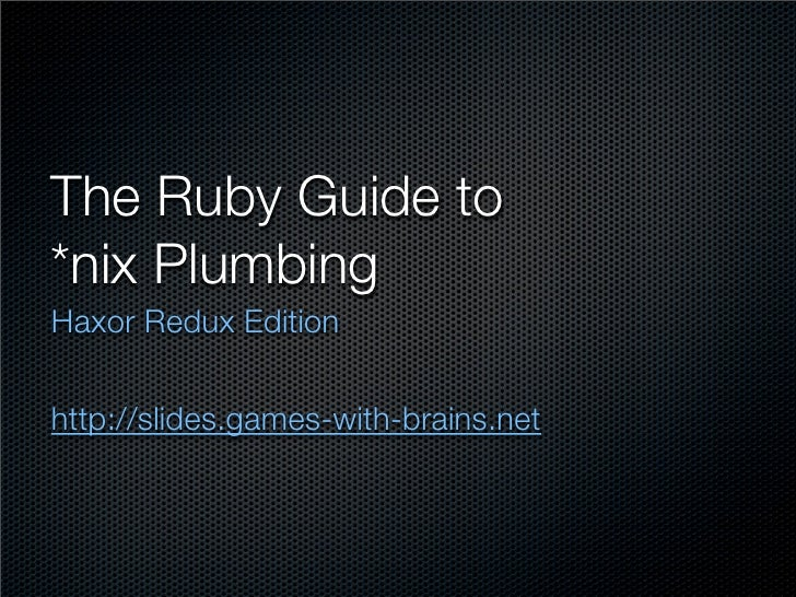 The Ruby Guide to *nix Plumbing Haxor Redux Edition   http://slides.games-with-brains.net