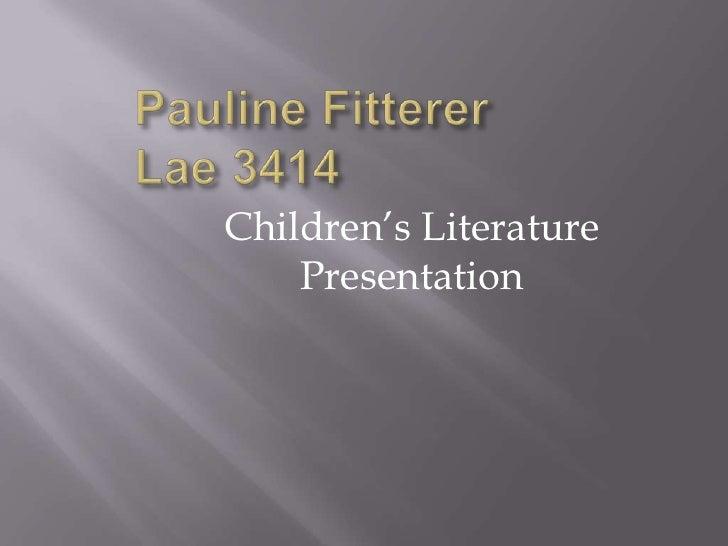 Pauline FittererLae 3414<br />Children's Literature Presentation<br />