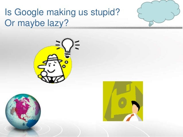 is google making us stupid? essay Is google making us stupid  talks about the changes we are going through with the presents of the internet in his essay google is making us stupid and smart at.