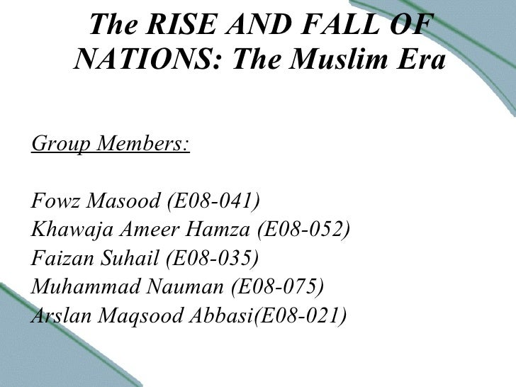 The RISE AND FALL OF NATIONS: The Muslim Era Group Members: Fowz Masood (E08-041) Khawaja Ameer Hamza (E08-052) Faizan Suh...