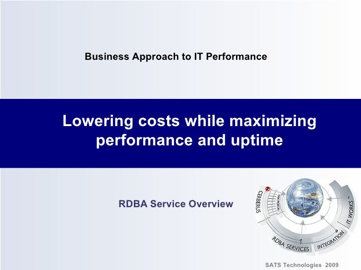 Lowering   costs while maximizing performance and uptime RDBA Service Overview SATS Technologies  2009 Business Approach t...