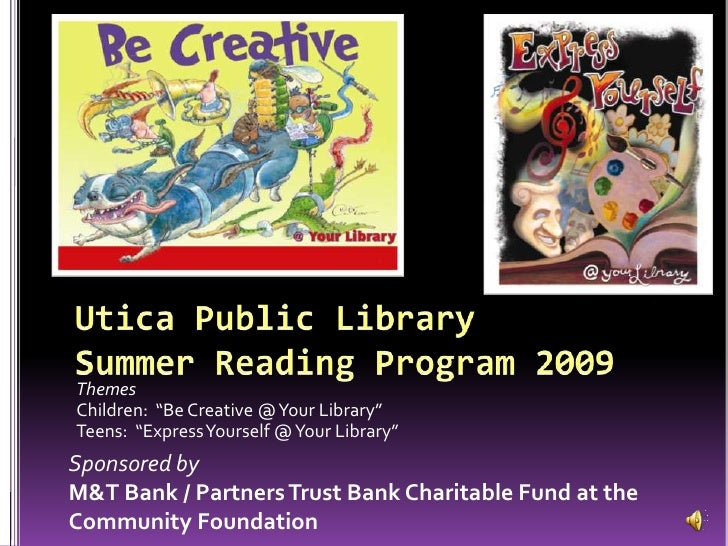 "Utica Public LibrarySummer Reading Program 2009<br />Themes<br />Children:  ""Be Creative @ Your Library""<br />Teens:  ""Exp..."