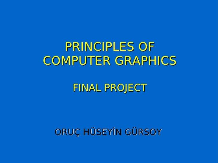 PRINCIPLES OF COMPUTER GRAPHICS FINAL PROJECT ORUÇ HÜSEYİN GÜRSOY