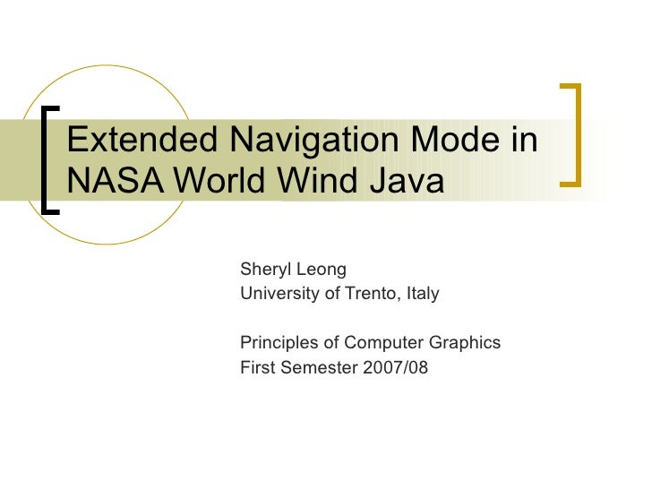 Extended Navigation Mode in NASA World Wind Java Sheryl Leong University of Trento, Italy Principles of Computer Graphics ...