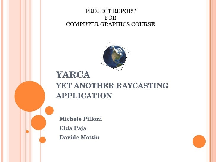 YARCA YET ANOTHER RAYCASTING APPLICATION Michele Pilloni  Elda Paja Davide Mottin PROJECT REPORT  FOR  COMPUTER GRAPHICS C...