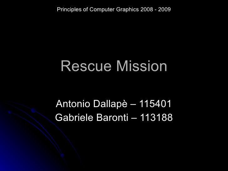 Rescue Mission Antonio Dallapè – 115401 Gabriele Baronti – 113188 Principles of Computer Graphics 2008 - 2009