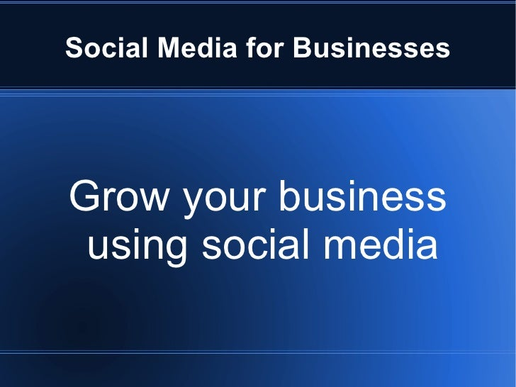 Social Media for Businesses     Grow your business  using social media