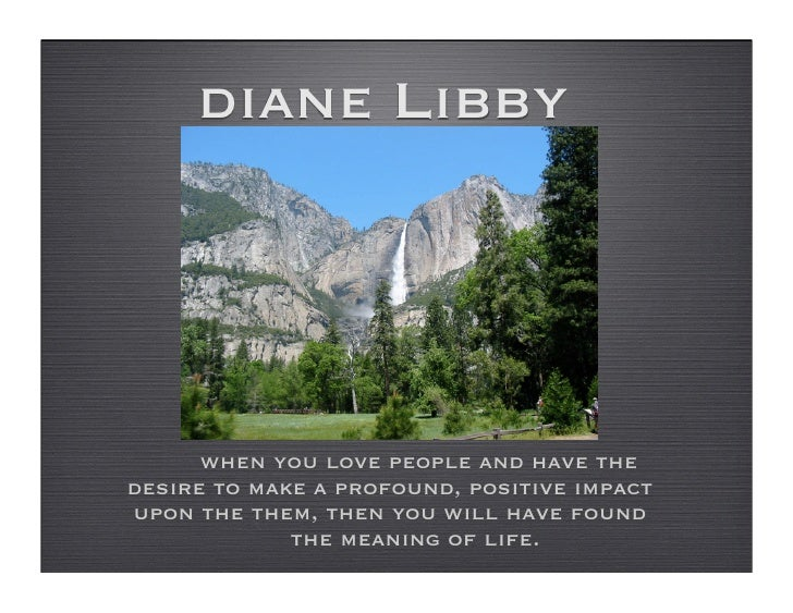 diane Libby           when you love people and have the desire to make a profound, positive impact upon the them, then you...