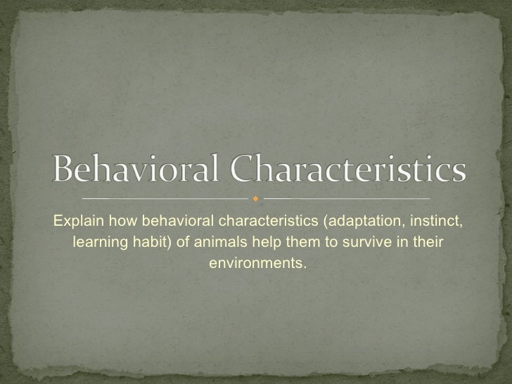 Explain how behavioral characteristics (adaptation, instinct, learning habit) of animals help them to survive in their env...