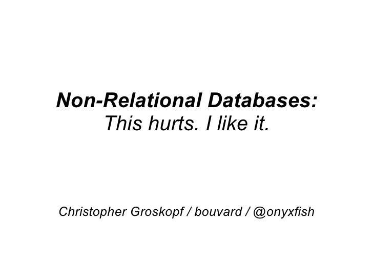 Non-Relational Databases: This hurts. I like it. Christopher Groskopf / bouvard / @onyxfish