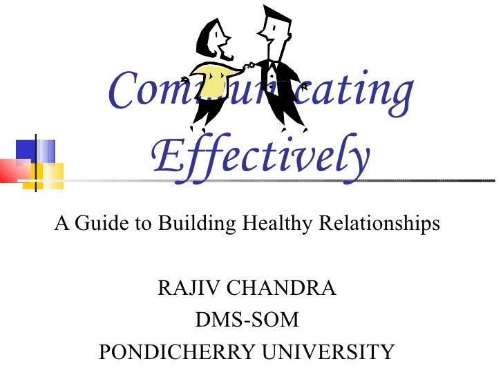 Communicating Effectively A Guide to Building Healthy Relationships RAJIV CHANDRA DMS-SOM PONDICHERRY UNIVERSITY